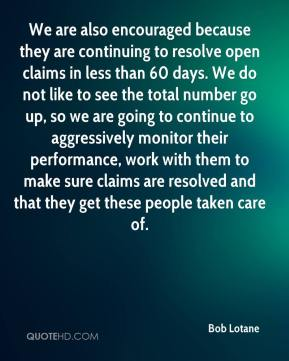 Bob Lotane - We are also encouraged because they are continuing to resolve open claims in less than 60 days. We do not like to see the total number go up, so we are going to continue to aggressively monitor their performance, work with them to make sure claims are resolved and that they get these people taken care of.