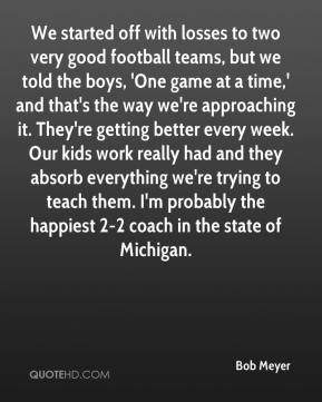 Bob Meyer - We started off with losses to two very good football teams, but we told the boys, 'One game at a time,' and that's the way we're approaching it. They're getting better every week. Our kids work really had and they absorb everything we're trying to teach them. I'm probably the happiest 2-2 coach in the state of Michigan.