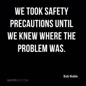 Bob Noble - We took safety precautions until we knew where the problem was.