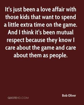 Bob Oliver - It's just been a love affair with those kids that want to spend a little extra time on the game. And I think it's been mutual respect because they know I care about the game and care about them as people.