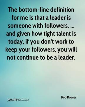 Bob Rosner - The bottom-line definition for me is that a leader is someone with followers, ... and given how tight talent is today, if you don't work to keep your followers, you will not continue to be a leader.