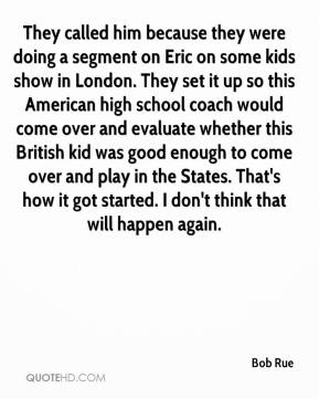 Bob Rue - They called him because they were doing a segment on Eric on some kids show in London. They set it up so this American high school coach would come over and evaluate whether this British kid was good enough to come over and play in the States. That's how it got started. I don't think that will happen again.