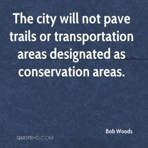 Bob Woods - The city will not pave trails or transportation areas designated as conservation areas.