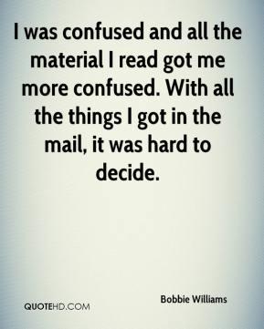 Bobbie Williams - I was confused and all the material I read got me more confused. With all the things I got in the mail, it was hard to decide.