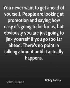 Bobby Convey - You never want to get ahead of yourself. People are looking at promotion and saying how easy it's going to be for us, but obviously you are just going to jinx yourself if you go too far ahead. There's no point in talking about it until it actually happens.