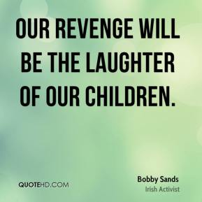 Our revenge will be the laughter of our children.
