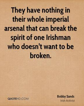 They have nothing in their whole imperial arsenal that can break the spirit of one Irishman who doesn't want to be broken.
