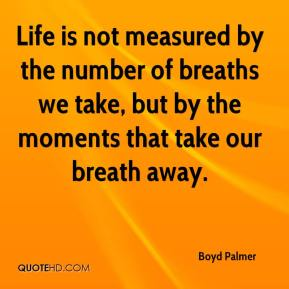 Boyd Palmer - Life is not measured by the number of breaths we take, but by the moments that take our breath away.