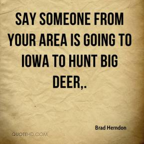 Brad Herndon - Say someone from your area is going to Iowa to hunt big deer.