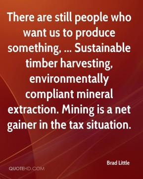 Brad Little - There are still people who want us to produce something, ... Sustainable timber harvesting, environmentally compliant mineral extraction. Mining is a net gainer in the tax situation.