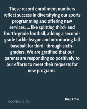 Brad Little - These record enrollment numbers reflect success in diversifying our sports programming and offering new services, ... like splitting third- and fourth-grade football, adding a second-grade tackle league and introducing fall baseball for third- through sixth-graders. We are gratified that our parents are responding so positively to our efforts to meet their requests for new programs.