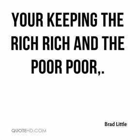 Brad Little - Your keeping the rich rich and the poor poor.
