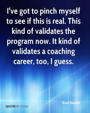 Brad Randall - I've got to pinch myself to see if this is real. This kind of validates the program now. It kind of validates a coaching career, too, I guess.