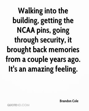 Brandon Cole - Walking into the building, getting the NCAA pins, going through security, it brought back memories from a couple years ago. It's an amazing feeling.
