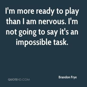Brandon Frye - I'm more ready to play than I am nervous. I'm not going to say it's an impossible task.