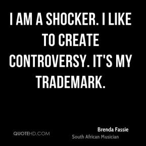 I am a shocker. I like to create controversy. It's my trademark.