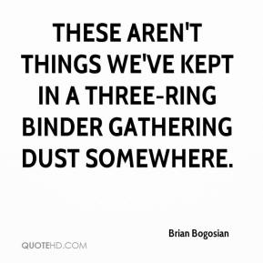 Brian Bogosian - These aren't things we've kept in a three-ring binder gathering dust somewhere.