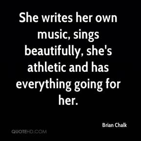 Brian Chalk - She writes her own music, sings beautifully, she's athletic and has everything going for her.