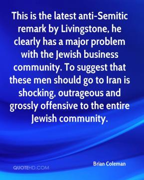 Brian Coleman - This is the latest anti-Semitic remark by Livingstone, he clearly has a major problem with the Jewish business community. To suggest that these men should go to Iran is shocking, outrageous and grossly offensive to the entire Jewish community.