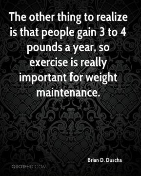 Brian D. Duscha - The other thing to realize is that people gain 3 to 4 pounds a year, so exercise is really important for weight maintenance.