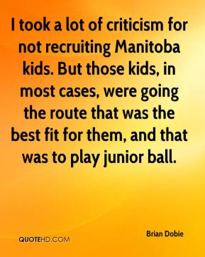 Brian Dobie - I took a lot of criticism for not recruiting Manitoba kids. But those kids, in most cases, were going the route that was the best fit for them, and that was to play junior ball.