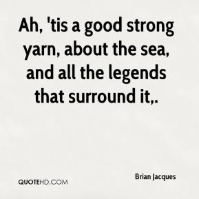 Brian Jacques - Ah, 'tis a good strong yarn, about the sea, and all the legends that surround it.