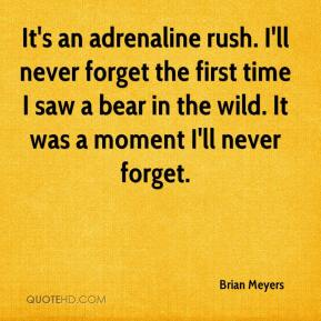 Brian Meyers - It's an adrenaline rush. I'll never forget the first time I saw a bear in the wild. It was a moment I'll never forget.