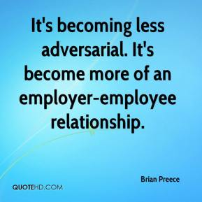 Brian Preece - It's becoming less adversarial. It's become more of an employer-employee relationship.