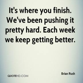 It's where you finish. We've been pushing it pretty hard. Each week we keep getting better.