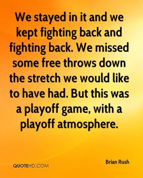 Brian Rush - We stayed in it and we kept fighting back and fighting back. We missed some free throws down the stretch we would like to have had. But this was a playoff game, with a playoff atmosphere.