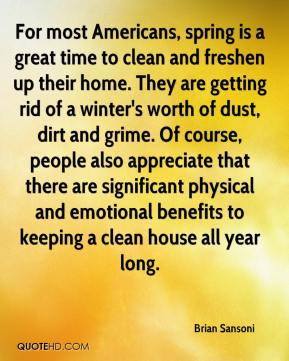 Brian Sansoni - For most Americans, spring is a great time to clean and freshen up their home. They are getting rid of a winter's worth of dust, dirt and grime. Of course, people also appreciate that there are significant physical and emotional benefits to keeping a clean house all year long.