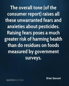 Brian Sansoni - The overall tone (of the consumer report) raises all these unwarranted fears and anxieties about pesticides. Raising fears poses a much greater risk of harming health than do residues on foods measured by government surveys.