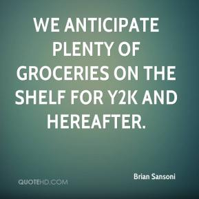 We anticipate plenty of groceries on the shelf for Y2K and hereafter.