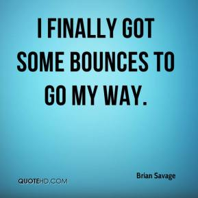 Brian Savage - I finally got some bounces to go my way.