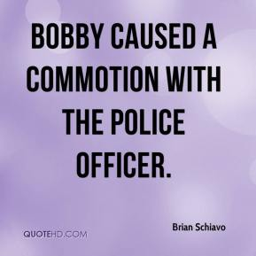 Bobby caused a commotion with the police officer.
