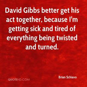 David Gibbs better get his act together, because I'm getting sick and tired of everything being twisted and turned.