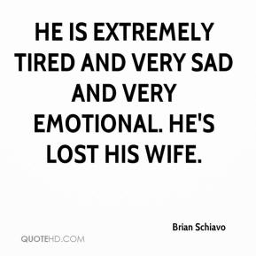 He is extremely tired and very sad and very emotional. He's lost his wife.