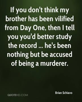 If you don't think my brother has been vilified from Day One, then I tell you you'd better study the record ... he's been nothing but be accused of being a murderer.