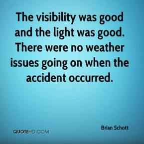 Brian Schott - The visibility was good and the light was good. There were no weather issues going on when the accident occurred.