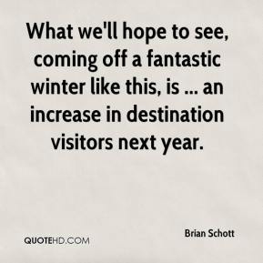 Brian Schott - What we'll hope to see, coming off a fantastic winter like this, is ... an increase in destination visitors next year.