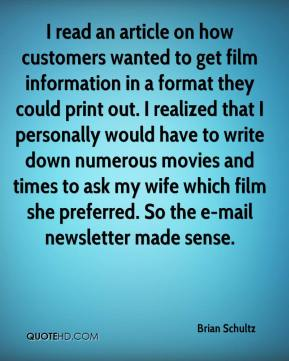 Brian Schultz - I read an article on how customers wanted to get film information in a format they could print out. I realized that I personally would have to write down numerous movies and times to ask my wife which film she preferred. So the e-mail newsletter made sense.