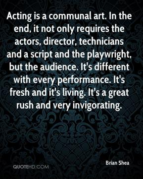 Brian Shea - Acting is a communal art. In the end, it not only requires the actors, director, technicians and a script and the playwright, but the audience. It's different with every performance. It's fresh and it's living. It's a great rush and very invigorating.