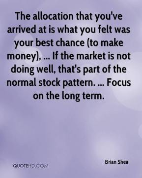 The allocation that you've arrived at is what you felt was your best chance (to make money), ... If the market is not doing well, that's part of the normal stock pattern. ... Focus on the long term.