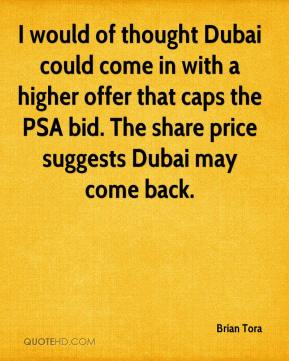 Brian Tora - I would of thought Dubai could come in with a higher offer that caps the PSA bid. The share price suggests Dubai may come back.