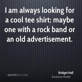 Bridget Hall - I am always looking for a cool tee shirt; maybe one with a rock band or an old advertisement.