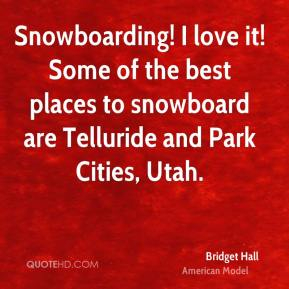 Snowboarding! I love it! Some of the best places to snowboard are Telluride and Park Cities, Utah.