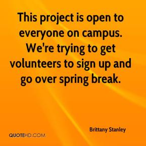 Brittany Stanley - This project is open to everyone on campus. We're trying to get volunteers to sign up and go over spring break.