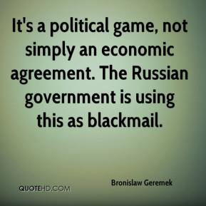 Bronislaw Geremek - It's a political game, not simply an economic agreement. The Russian government is using this as blackmail.