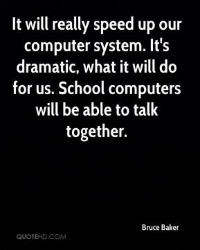 Bruce Baker - It will really speed up our computer system. It's dramatic, what it will do for us. School computers will be able to talk together.