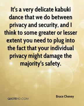 Bruce Cheney - It's a very delicate kabuki dance that we do between privacy and security, and I think to some greater or lesser extent you need to plug into the fact that your individual privacy might damage the majority's safety.